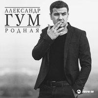 Александр Гум - Родная