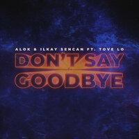 Alok & Ilkay Sencan feat. Tove Lo - Don't Say Goodbye