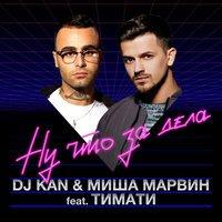 DJ Kan & Миша Марвин - Ну Что За Дела? (feat. Тимати)