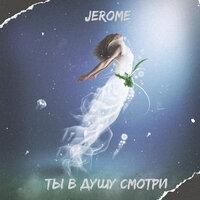 Jerome - Ты в душу смотри