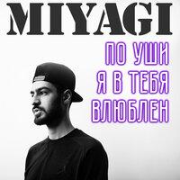 Miyagi - По уши я в тебя влюблен