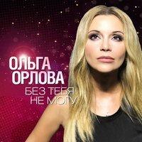 Ольга Орлова - Без Тебя Не Могу