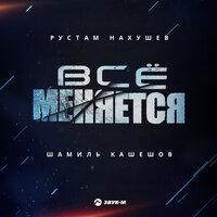 Рустам Нахушев feat. Шамиль Кашешов - Всё меняется